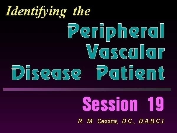 DABCI  Wellness CE Session 19 Identifying the Peripheral Vasculat Disease Patient by R. Michael  Cessna, D.C., N.M.D., D.A.B.C.I..jpg