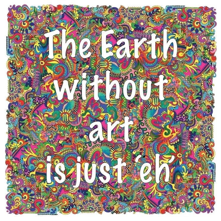 Earth Art 'eh - art, quote, colorful - jorepetto | ello