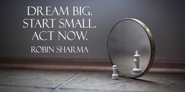 Dream big. Start small. Act –Ro - paulgoade | ello